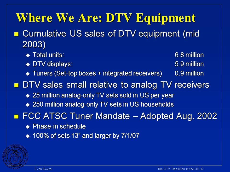 Evan Kwerel The DTV Transition in the US -7- Key Pending Issues n Digital Rights Management u Content owners reluctant to make digital content available without protection against unauthorized copying and retransmission u DRM critical to DTV penetration because digital content (broadcast, cable, DBS, DVD) key driver of DTV adoption u DRM policy seeks to balance incentives for content rights owners to produce and make available digital content with benefits to consumers of copying and sharing content