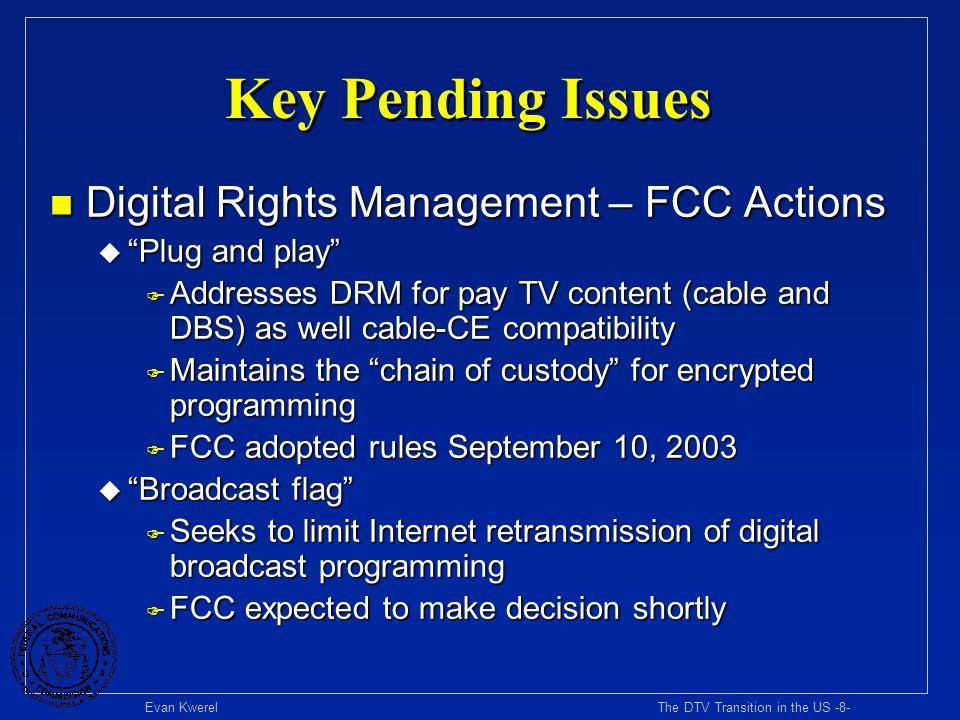 Evan Kwerel The DTV Transition in the US -9- Key Pending Issues n Reclaiming TV spectrum u Congress set deadline for analog switch off at December 31, 2006 unless household penetration of DTV reception equipment is less than 85% u When will household penetration of DTV reception equipment reach 85% criterion.