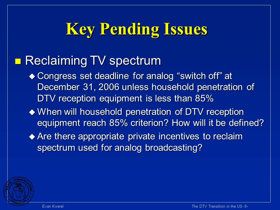 Evan Kwerel The DTV Transition in the US -10- Lots of Spectrum Allocated to TV n 402 MHz of prime spectrum allocated to TV broadcasting until 1997 n 294 MHz still allocated to TV (core) u 72 MHz in VHF band u 222 MHz in UHF band (8% of spectrum in 300 MHz to 3 GHz band) n FCC reallocated 108 MHz of TV spectrum after passage of 1997 BBA (UHF Channels 52-69) u 24 MHz allocated for public safety (channels 63, 64, 68, 69) u 6 MHz allocated as commercial guard band u 30 MHz allocated for flexible use in upper 700 MHz band u 48 MHz allocated for flexible use in lower 700 MHz band