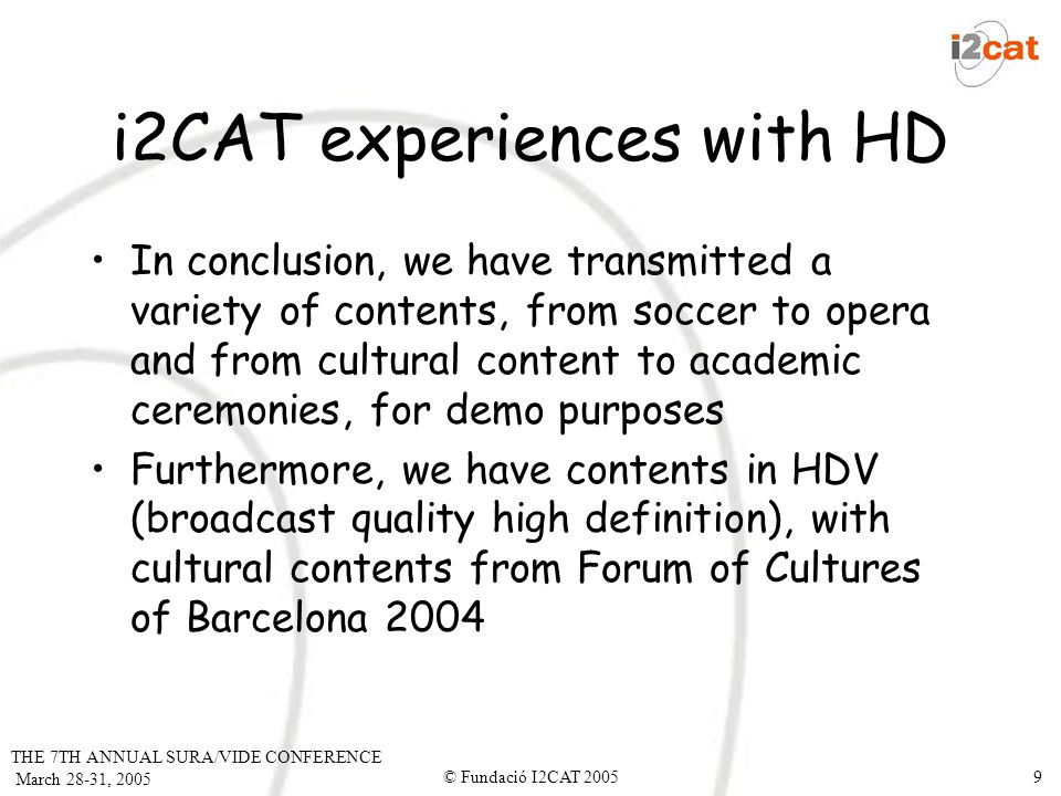 THE 7TH ANNUAL SURA/VIDE CONFERENCE March 28-31, 2005 © Fundació I2CAT 20059 i2CAT experiences with HD In conclusion, we have transmitted a variety of contents, from soccer to opera and from cultural content to academic ceremonies, for demo purposes Furthermore, we have contents in HDV (broadcast quality high definition), with cultural contents from Forum of Cultures of Barcelona 2004