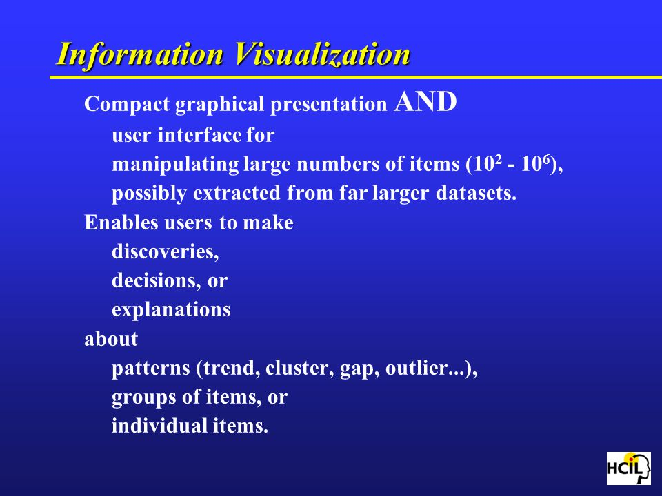Information Visualization Compact graphical presentation AND user interface for manipulating large numbers of items (10 2 - 10 6 ), possibly extracted
