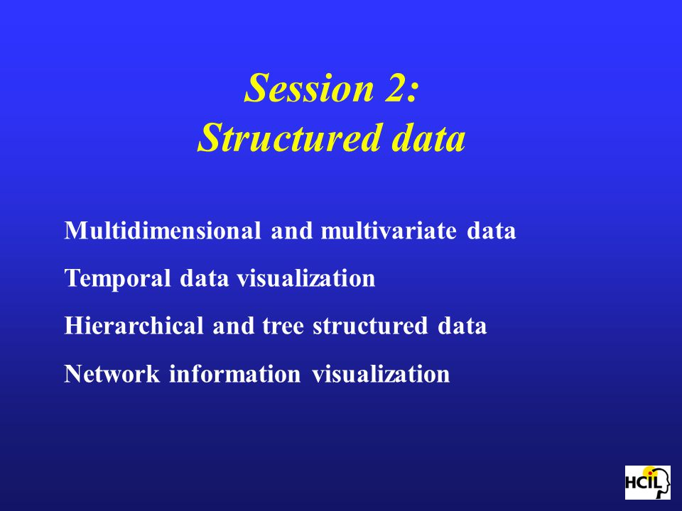 Session 2: Structured data Multidimensional and multivariate data Temporal data visualization Hierarchical and tree structured data Network informatio