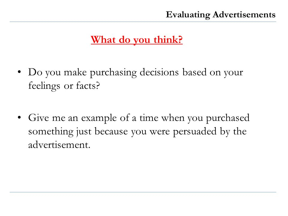 Evaluating Advertisements What do you think? Do you make purchasing decisions based on your feelings or facts? Give me an example of a time when you p