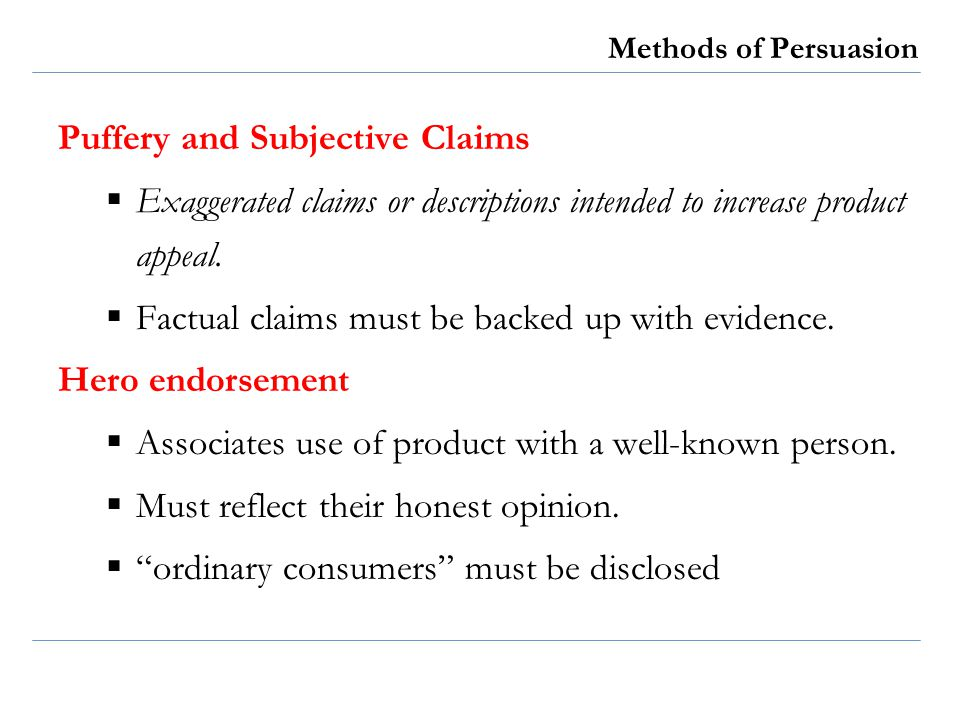 Methods of Persuasion Puffery and Subjective Claims Exaggerated claims or descriptions intended to increase product appeal. Factual claims must be bac