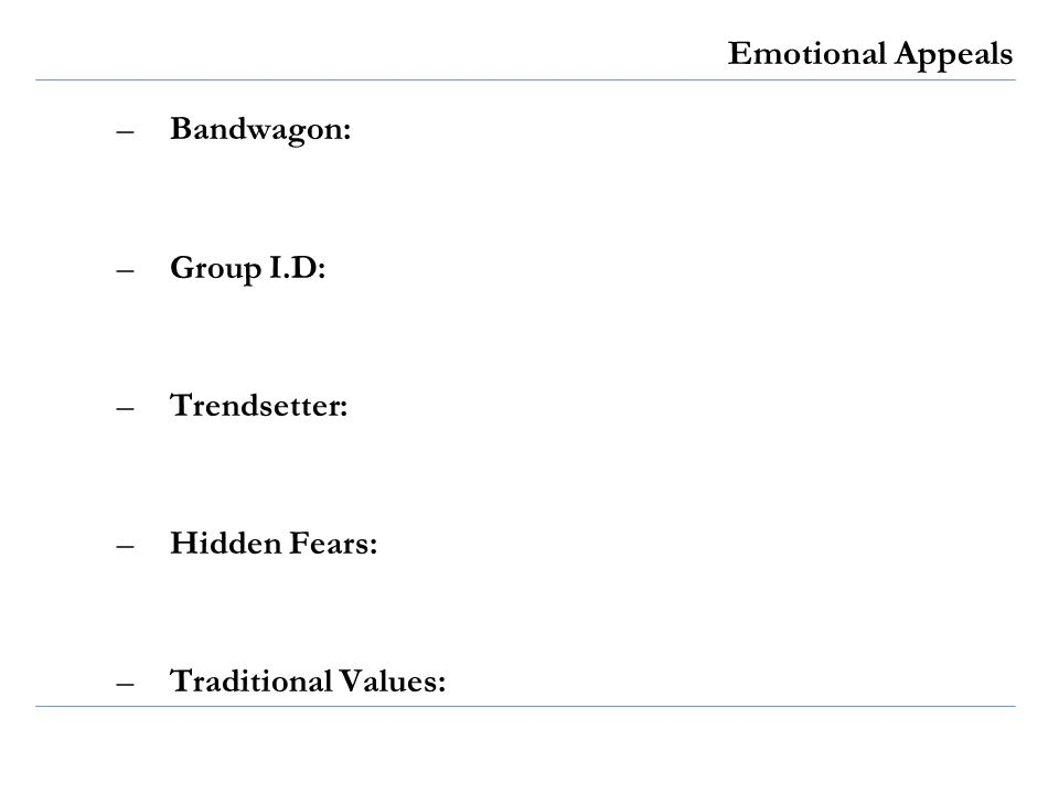 Emotional Appeals –Bandwagon: –Group I.D: –Trendsetter: –Hidden Fears: –Traditional Values: