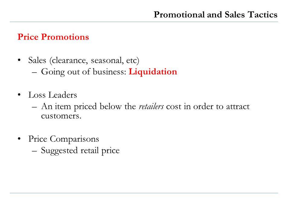 Promotional and Sales Tactics Price Promotions Sales (clearance, seasonal, etc) –Going out of business: Liquidation Loss Leaders –An item priced below