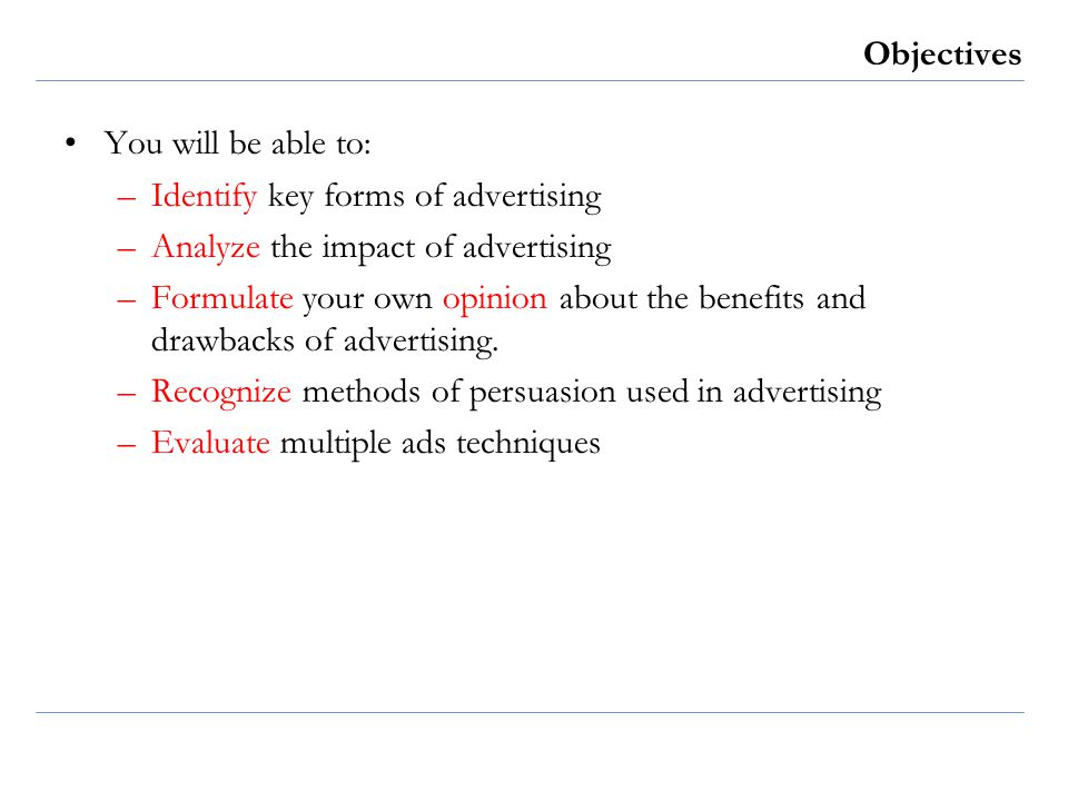 Objectives You will be able to: –Identify key forms of advertising –Analyze the impact of advertising –Formulate your own opinion about the benefits a