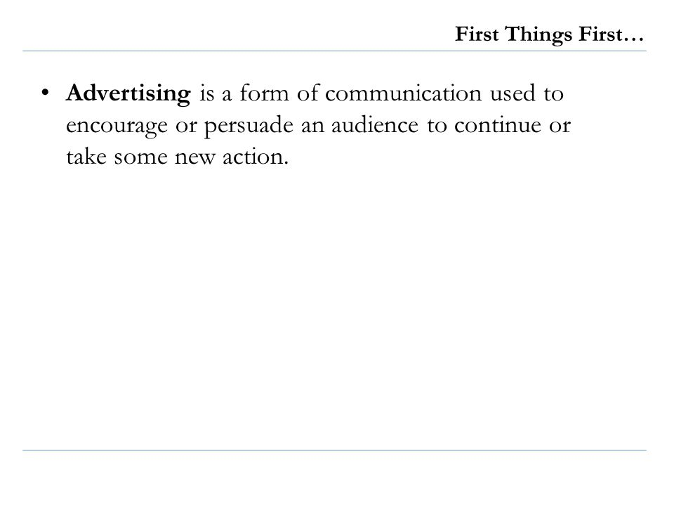 First Things First… Advertising is a form of communication used to encourage or persuade an audience to continue or take some new action.