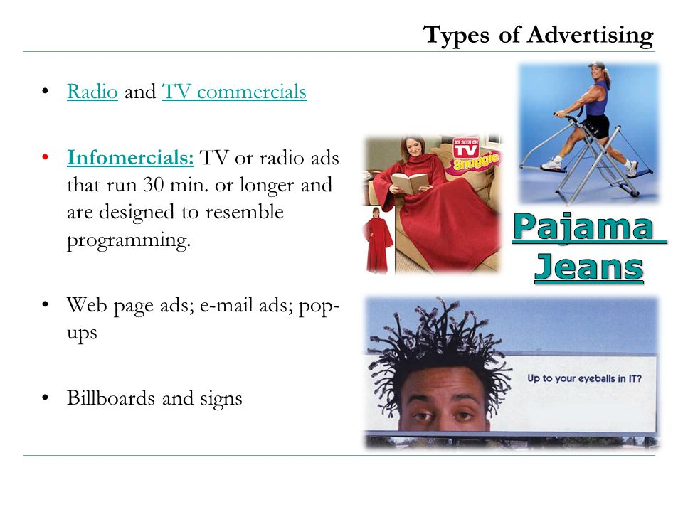 Types of Advertising Radio and TV commercialsRadioTV commercials Infomercials: TV or radio ads that run 30 min. or longer and are designed to resemble
