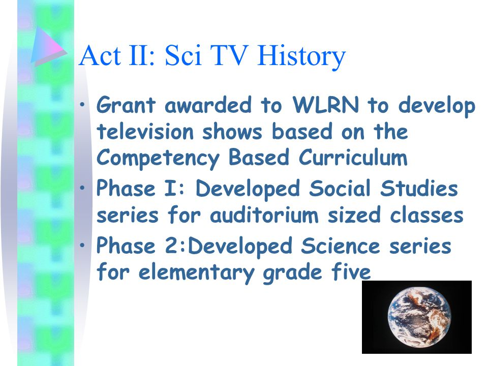 Act II: Sci TV History Grant awarded to WLRN to develop television shows based on the Competency Based Curriculum Phase I: Developed Social Studies series for auditorium sized classes Phase 2:Developed Science series for elementary grade five