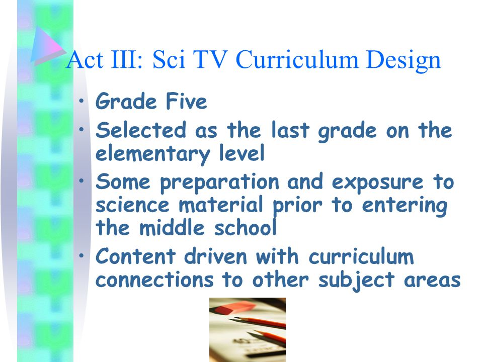 Act III: Sci TV Curriculum Design Grade Five Selected as the last grade on the elementary level Some preparation and exposure to science material prior to entering the middle school Content driven with curriculum connections to other subject areas