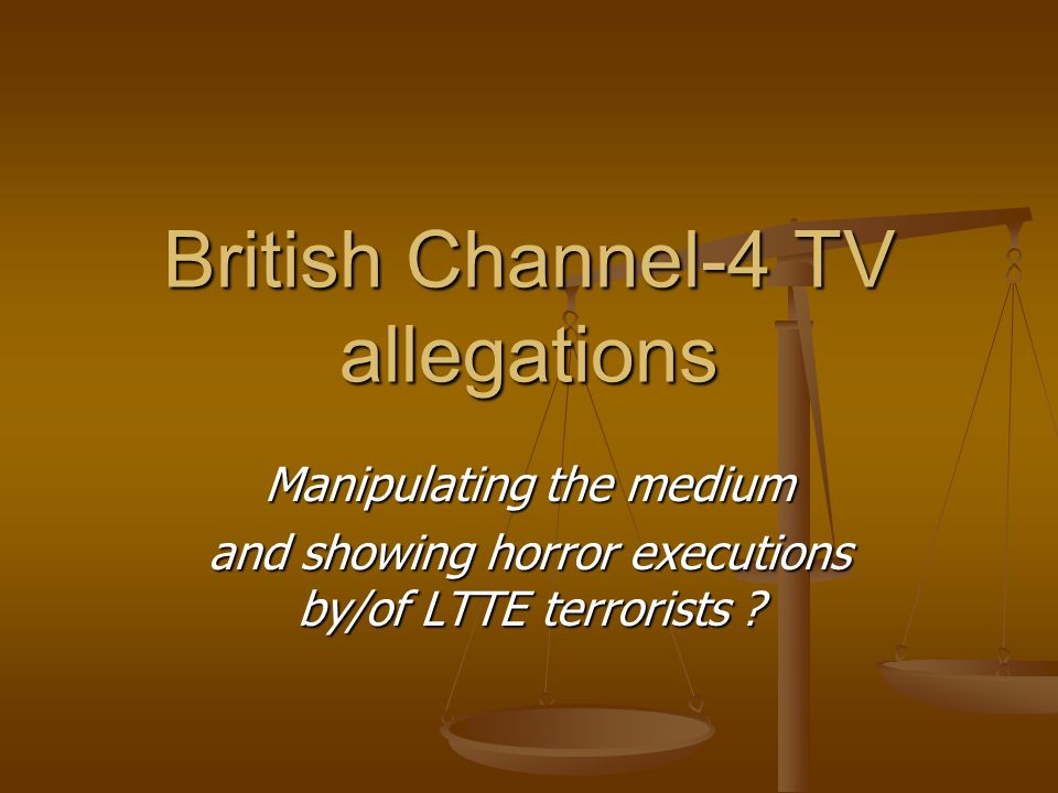 British Channel-4 TV allegations Manipulating the medium and showing horror executions by/of LTTE terrorists ?