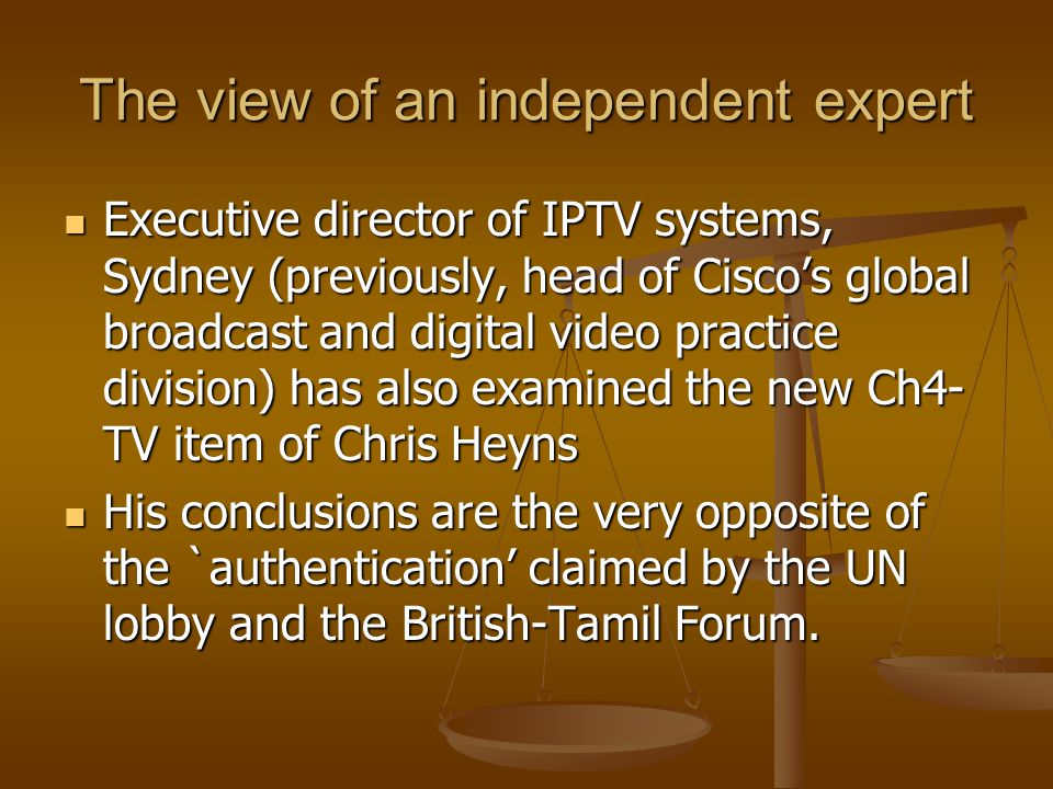 The view of an independent expert Executive director of IPTV systems, Sydney (previously, head of Ciscos global broadcast and digital video practice division) has also examined the new Ch4- TV item of Chris Heyns Executive director of IPTV systems, Sydney (previously, head of Ciscos global broadcast and digital video practice division) has also examined the new Ch4- TV item of Chris Heyns His conclusions are the very opposite of the `authentication claimed by the UN lobby and the British-Tamil Forum.