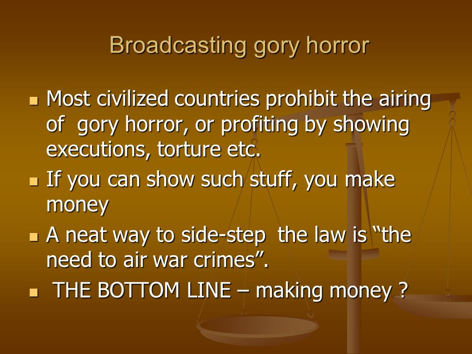Broadcasting gory horror Broadcasting gory horror Most civilized countries prohibit the airing of gory horror, or profiting by showing executions, torture etc.