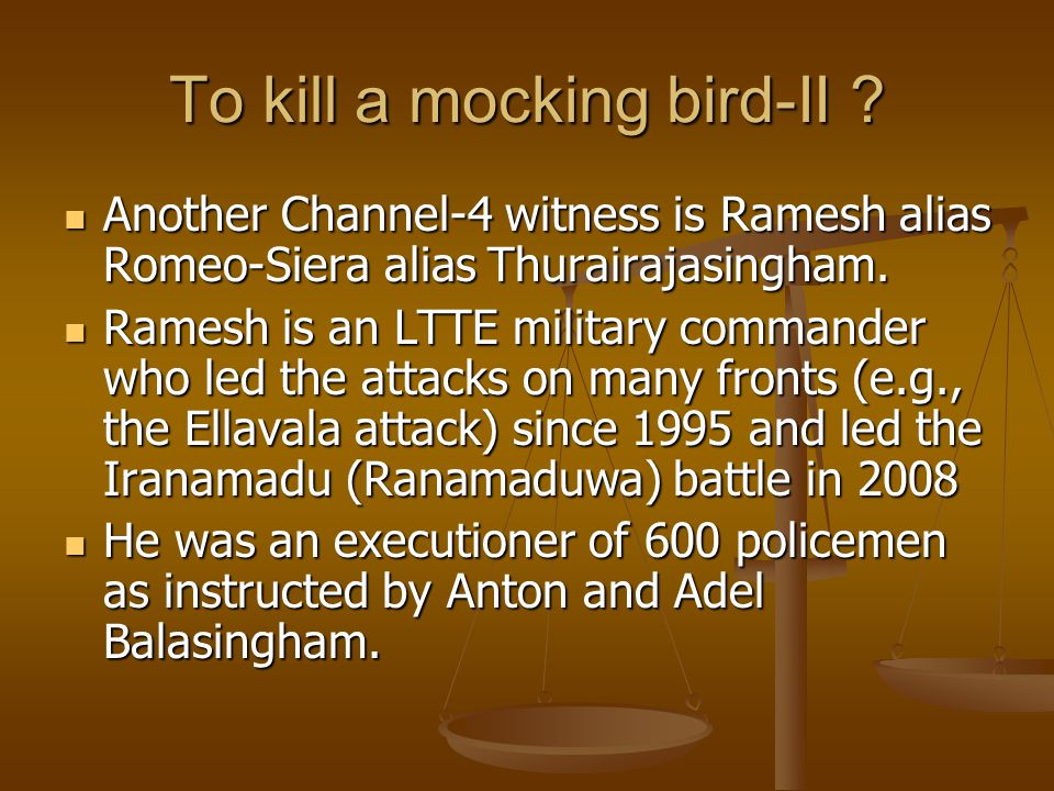 To kill a mocking bird-II ? Another Channel-4 witness is Ramesh alias Romeo-Siera alias Thurairajasingham. Another Channel-4 witness is Ramesh alias R