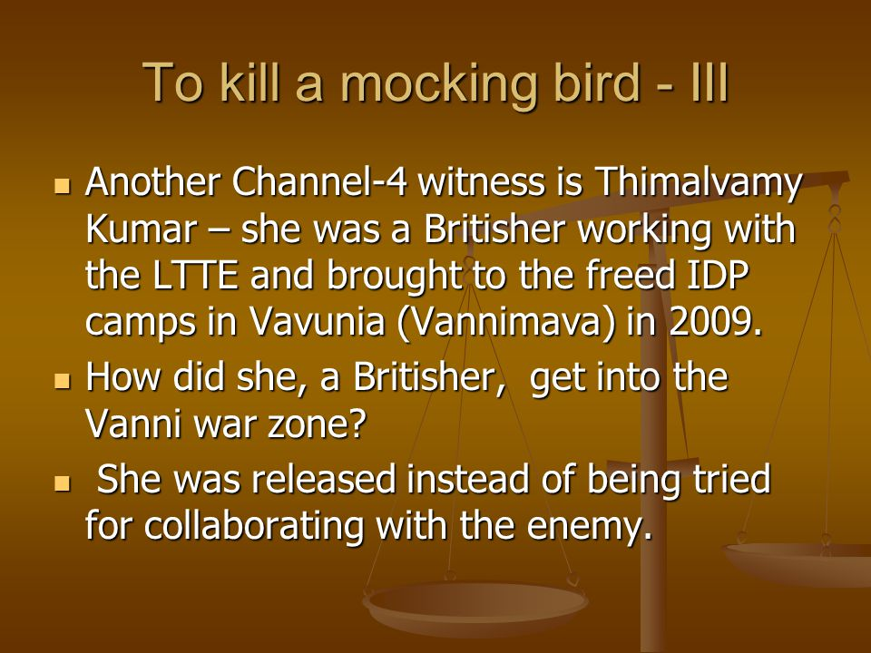 To kill a mocking bird - III Another Channel-4 witness is Thimalvamy Kumar – she was a Britisher working with the LTTE and brought to the freed IDP ca