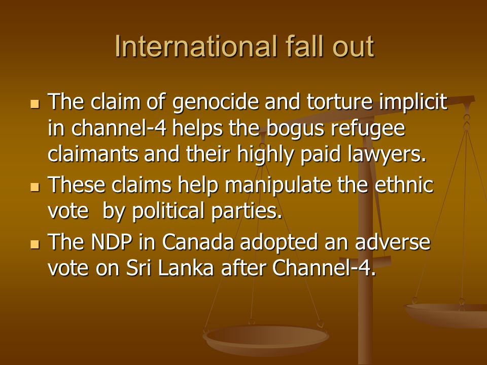 International fall out The claim of genocide and torture implicit in channel-4 helps the bogus refugee claimants and their highly paid lawyers. The cl