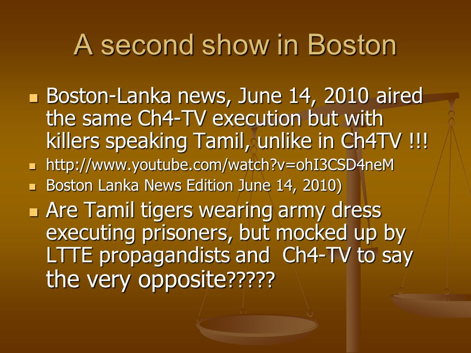 A second show in Boston Boston-Lanka news, June 14, 2010 aired the same Ch4-TV execution but with killers speaking Tamil, unlike in Ch4TV !!! Boston-L