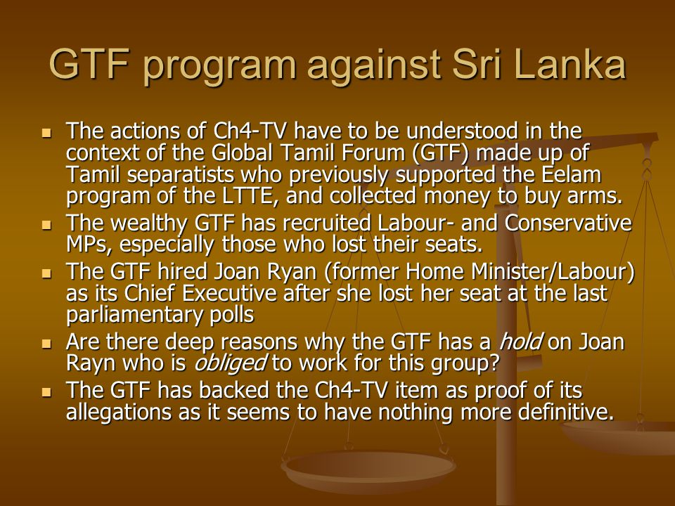 GTF program against Sri Lanka The actions of Ch4-TV have to be understood in the context of the Global Tamil Forum (GTF) made up of Tamil separatists