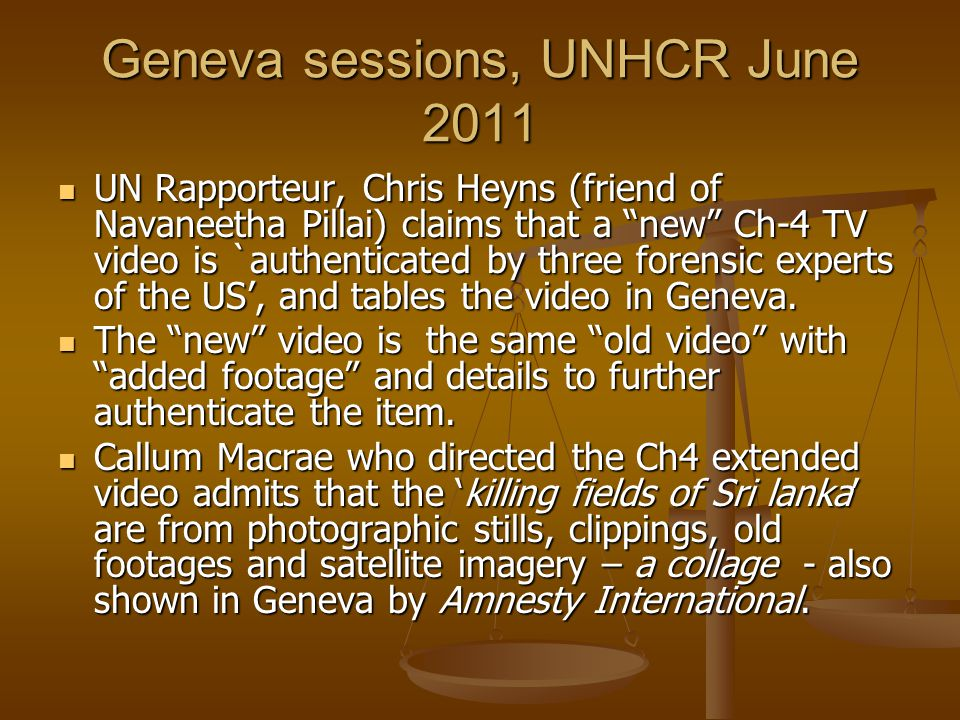 Geneva sessions, UNHCR June 2011 UN Rapporteur, Chris Heyns (friend of Navaneetha Pillai) claims that a new Ch-4 TV video is `authenticated by three forensic experts of the US, and tables the video in Geneva.
