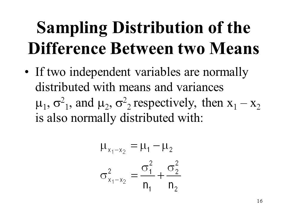 16 Sampling Distribution of the Difference Between two Means If two independent variables are normally distributed with means and variances, and respe