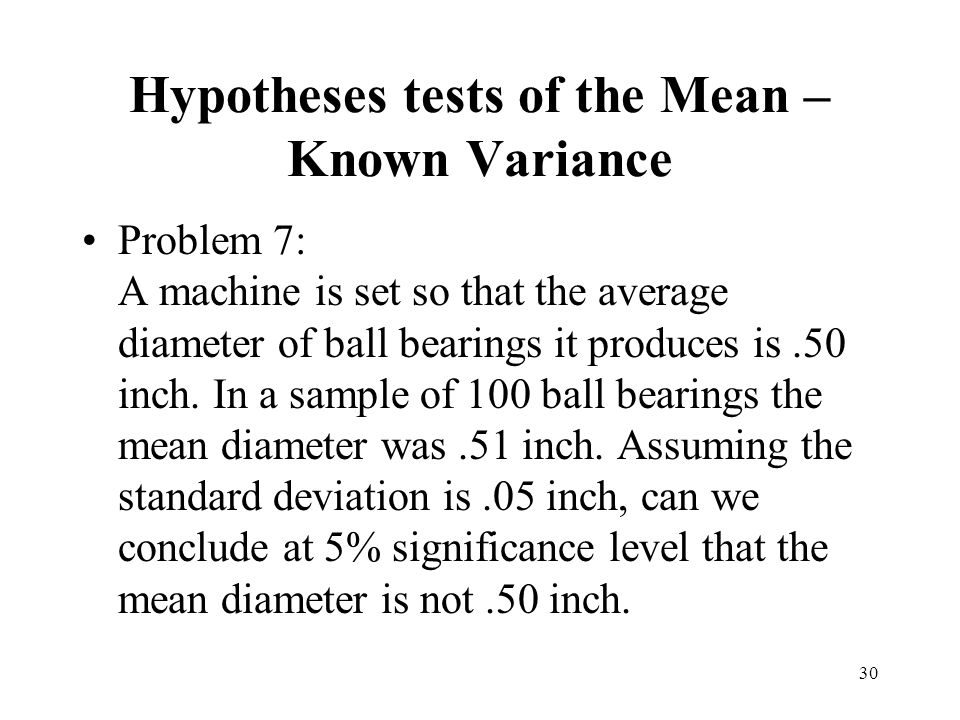 30 Problem 7: A machine is set so that the average diameter of ball bearings it produces is.50 inch. In a sample of 100 ball bearings the mean diamete