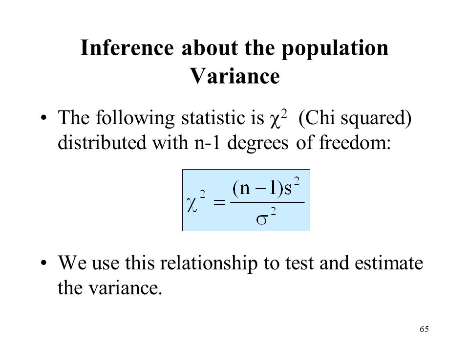 65 Inference about the population Variance The following statistic is 2 (Chi squared) distributed with n-1 degrees of freedom: We use this relationshi
