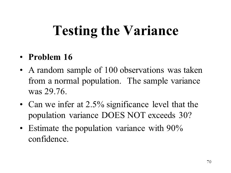 70 Testing the Variance Problem 16 A random sample of 100 observations was taken from a normal population. The sample variance was 29.76. Can we infer