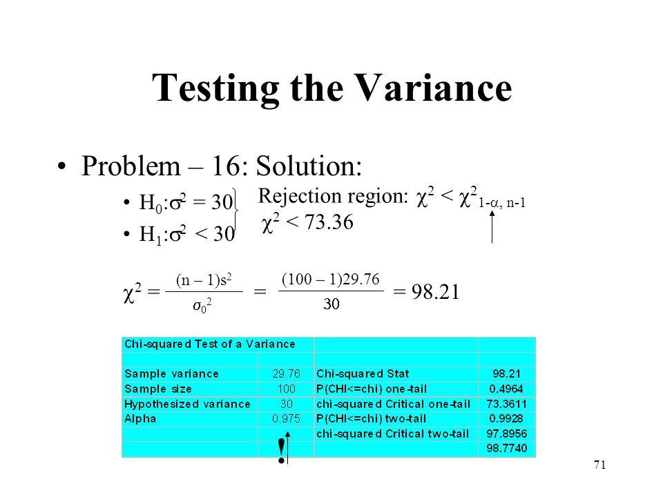 71 Testing the Variance Problem – 16: Solution: H 0 : 2 = 30 H 1 : 2 < 30 2 = = = 98.21 (n – 1)s 2 2 (100 – 1)29.76 Rejection region: 2 < 2 1-, n-1 2