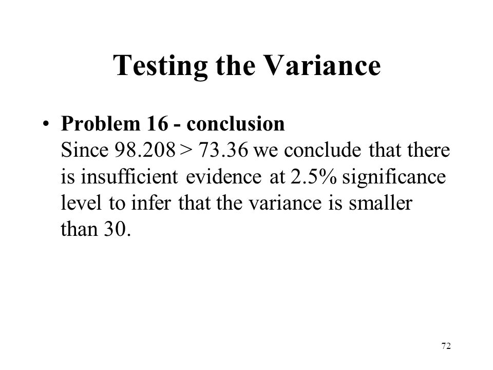 72 Testing the Variance Problem 16 - conclusion Since 98.208 > 73.36 we conclude that there is insufficient evidence at 2.5% significance level to inf