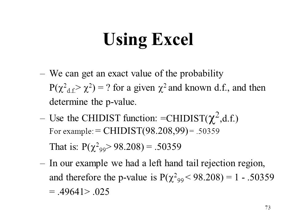 73 –We can get an exact value of the probability P( 2 d.f. > 2 ) = for a given 2 and known d.f., and then determine the p-value. –Use the CHIDIST func