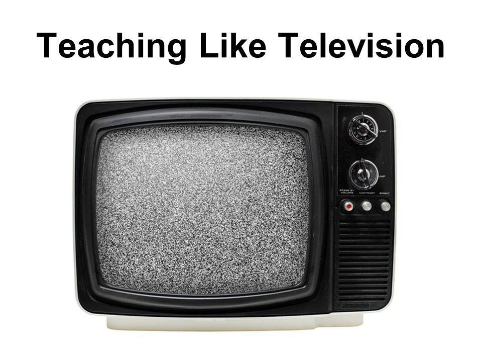 Teaching Like Television