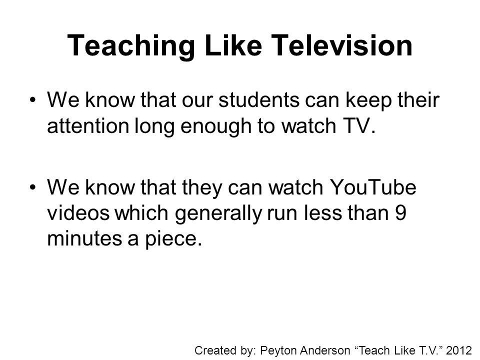 Teaching Like Television We know that our students can keep their attention long enough to watch TV.