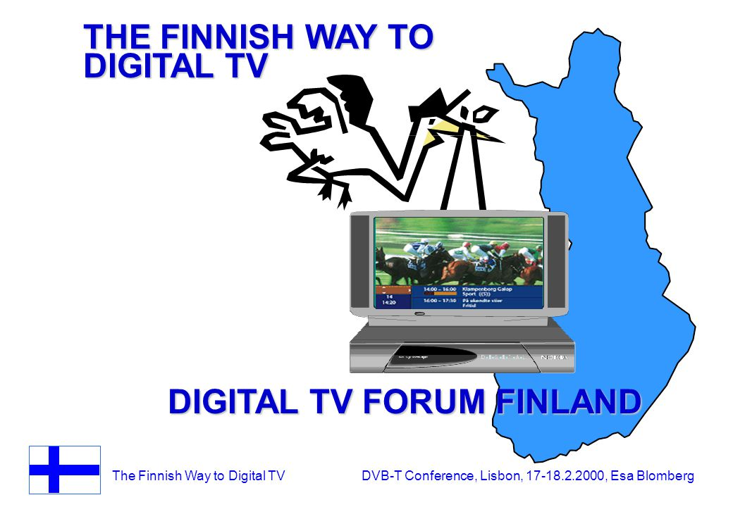 The Finnish Way to Digital TV DVB-T Conference, Lisbon, 17-18.2.2000, Esa Blomberg THE FINNISH WAY TO DIGITAL TV DIGITAL TV FORUM FINLAND