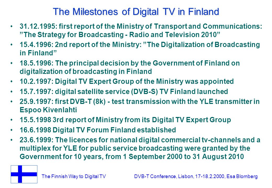 The Finnish Way to Digital TV DVB-T Conference, Lisbon, 17-18.2.2000, Esa Blomberg The Milestones of Digital TV in Finland 31.12.1995: first report of the Ministry of Transport and Communications: The Strategy for Broadcasting - Radio and Television 2010 15.4.1996: 2nd report of the Ministry: The Digitalization of Broadcasting in Finland 18.5.1996: The principal decision by the Government of Finland on digitalization of broadcasting in Finland 10.2.1997: Digital TV Expert Group of the Ministry was appointed 15.7.1997: digital satellite service (DVB-S) TV Finland launched 25.9.1997: first DVB-T (8k) - test transmission with the YLE transmitter in Espoo Kivenlahti 15.5.1998 3rd report of Ministry from its Digital TV Expert Group 16.6.1998 Digital TV Forum Finland established 23.6.1999: The licences for national digital commercial tv-channels and a multiplex for YLE for public service broadcasting were granted by the Government for 10 years, from 1 September 2000 to 31 August 2010