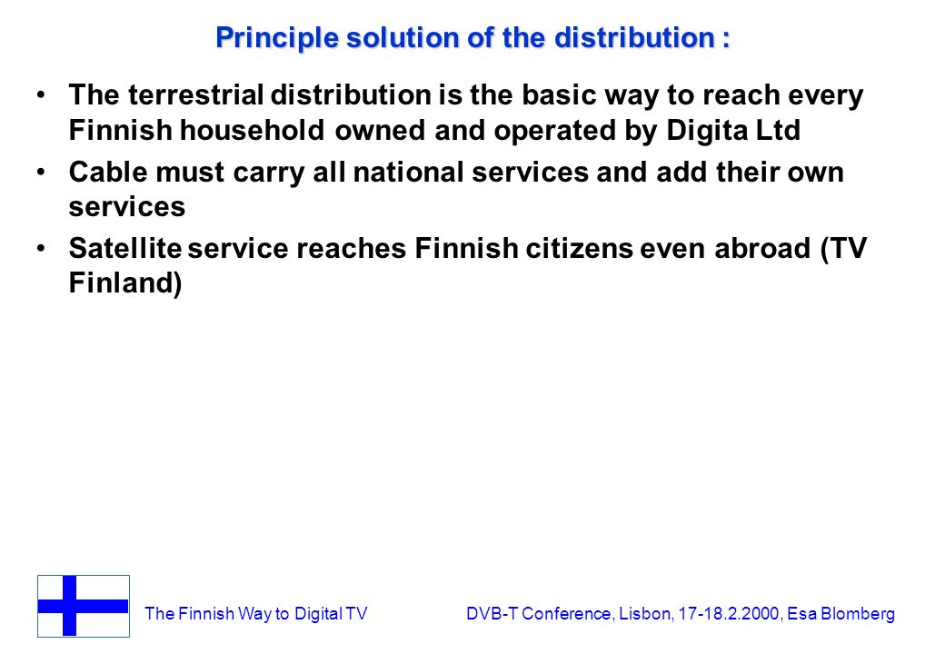 The Finnish Way to Digital TV DVB-T Conference, Lisbon, 17-18.2.2000, Esa Blomberg Principle solution of the distribution : The terrestrial distribution is the basic way to reach every Finnish household owned and operated by Digita Ltd Cable must carry all national services and add their own services Satellite service reaches Finnish citizens even abroad (TV Finland)