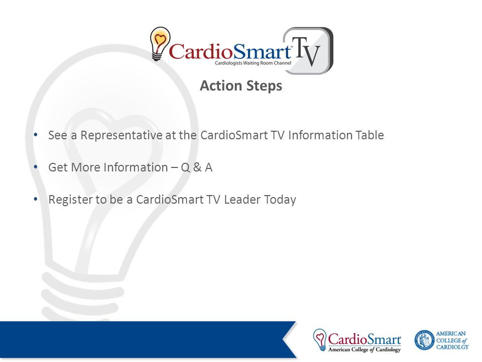 See a Representative at the CardioSmart TV Information Table Get More Information – Q & A Register to be a CardioSmart TV Leader Today Action Steps