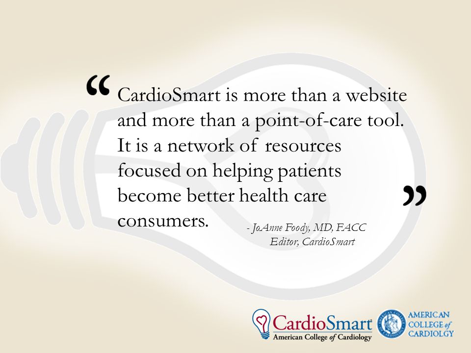 - JoAnne Foody, MD, FACC Editor, CardioSmart CardioSmart is more than a website and more than a point-of-care tool.