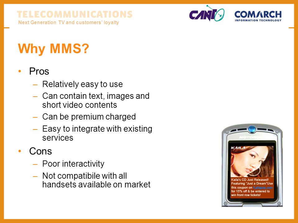 Next Generation TV and customers loyalty Why MMS? Pros –Relatively easy to use –Can contain text, images and short video contents –Can be premium char
