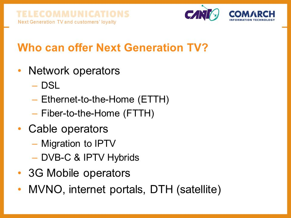 Next Generation TV and customers loyalty Who can offer Next Generation TV? Network operators –DSL –Ethernet-to-the-Home (ETTH) –Fiber-to-the-Home (FTT