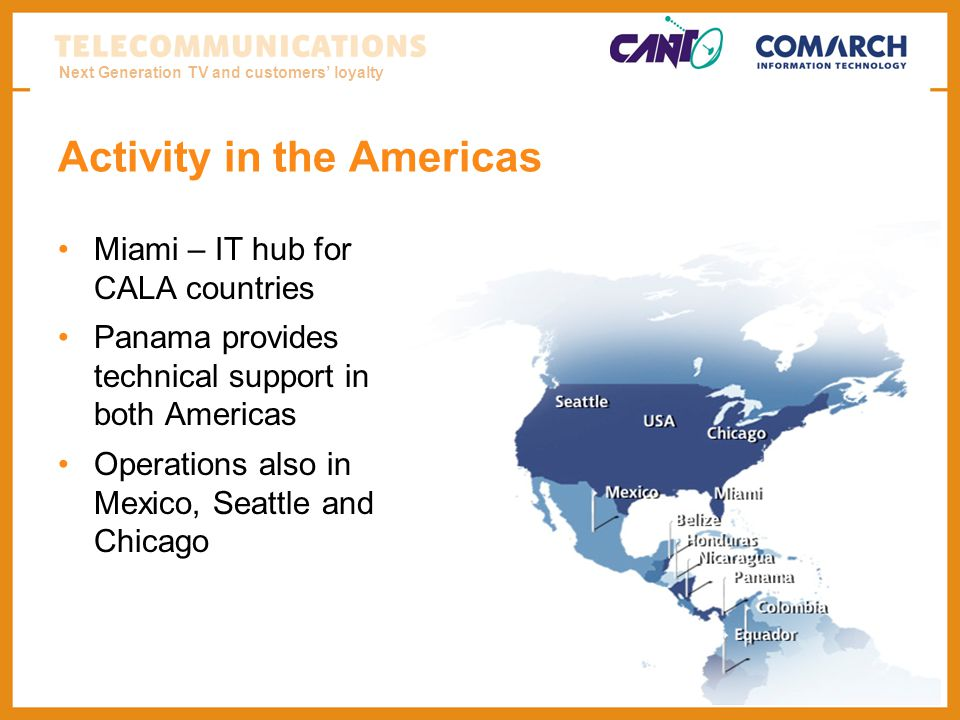 Next Generation TV and customers loyalty Activity in the Americas Miami – IT hub for CALA countries Panama provides technical support in both Americas