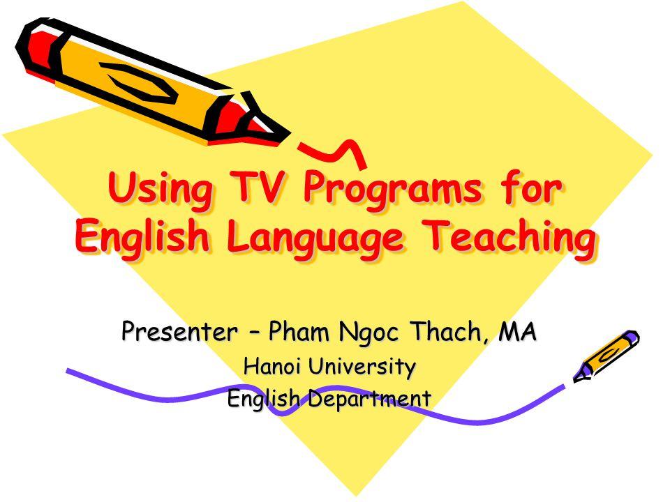 Using TV Programs for English Language Teaching Presenter – Pham Ngoc Thach, MA Hanoi University English Department