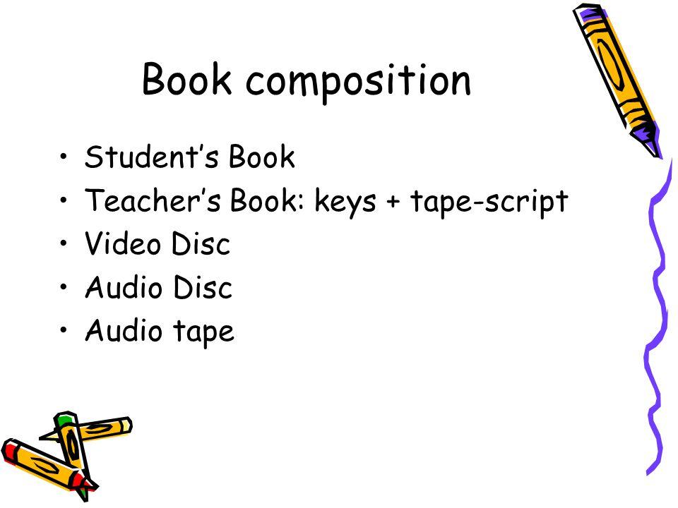 Book composition Students Book Teachers Book: keys + tape-script Video Disc Audio Disc Audio tape
