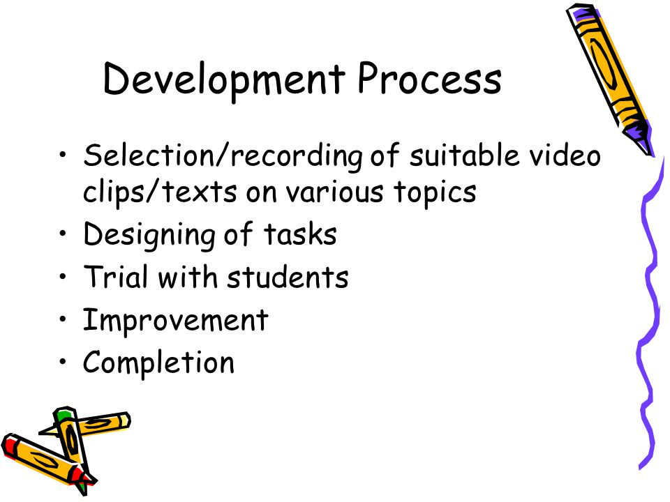 Development Process Selection/recording of suitable video clips/texts on various topics Designing of tasks Trial with students Improvement Completion