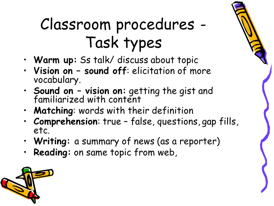 Classroom procedures - Task types Warm up: Ss talk/ discuss about topic Vision on – sound off: elicitation of more vocabulary.