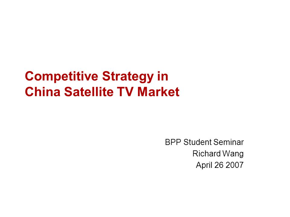 Competitive Strategy in China Satellite TV Market BPP Student Seminar Richard Wang April 26 2007