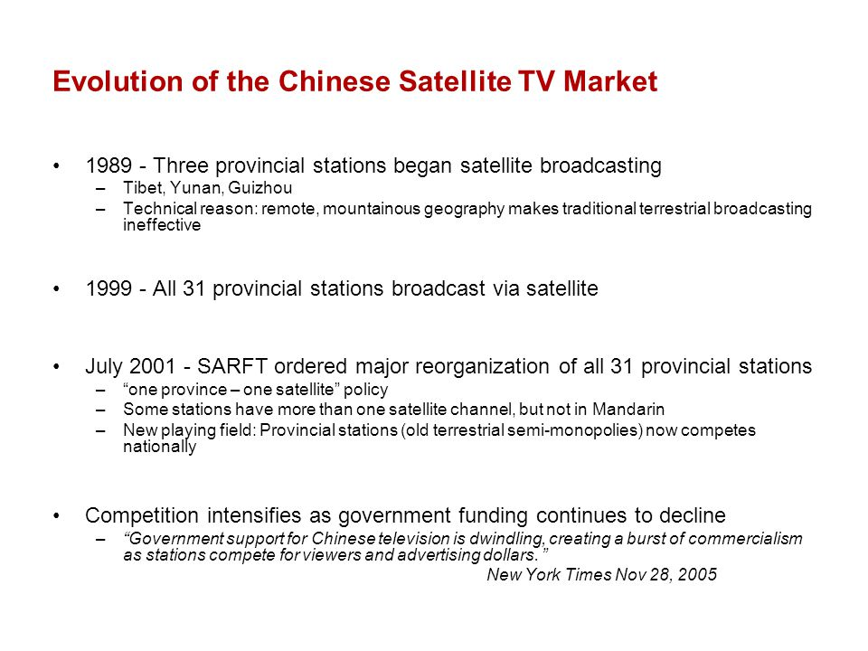 Evolution of the Chinese Satellite TV Market 1989 - Three provincial stations began satellite broadcasting –Tibet, Yunan, Guizhou –Technical reason: remote, mountainous geography makes traditional terrestrial broadcasting ineffective 1999 - All 31 provincial stations broadcast via satellite July 2001 - SARFT ordered major reorganization of all 31 provincial stations –one province – one satellite policy –Some stations have more than one satellite channel, but not in Mandarin –New playing field: Provincial stations (old terrestrial semi-monopolies) now competes nationally Competition intensifies as government funding continues to decline –Government support for Chinese television is dwindling, creating a burst of commercialism as stations compete for viewers and advertising dollars.