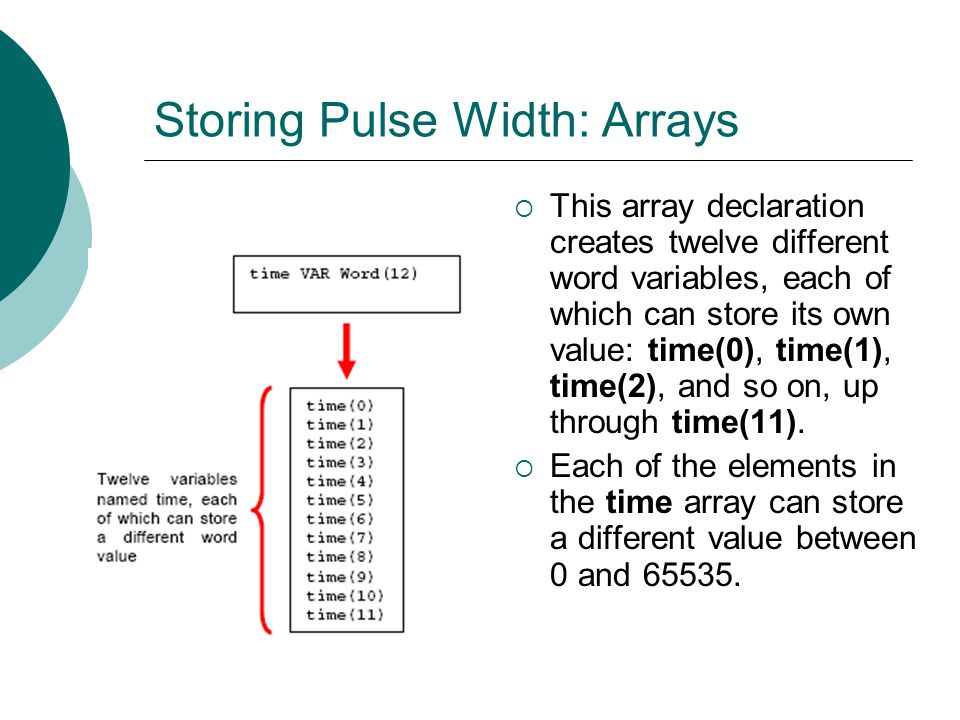 Storing Pulse Width: Arrays This array declaration creates twelve different word variables, each of which can store its own value: time(0), time(1), time(2), and so on, up through time(11).