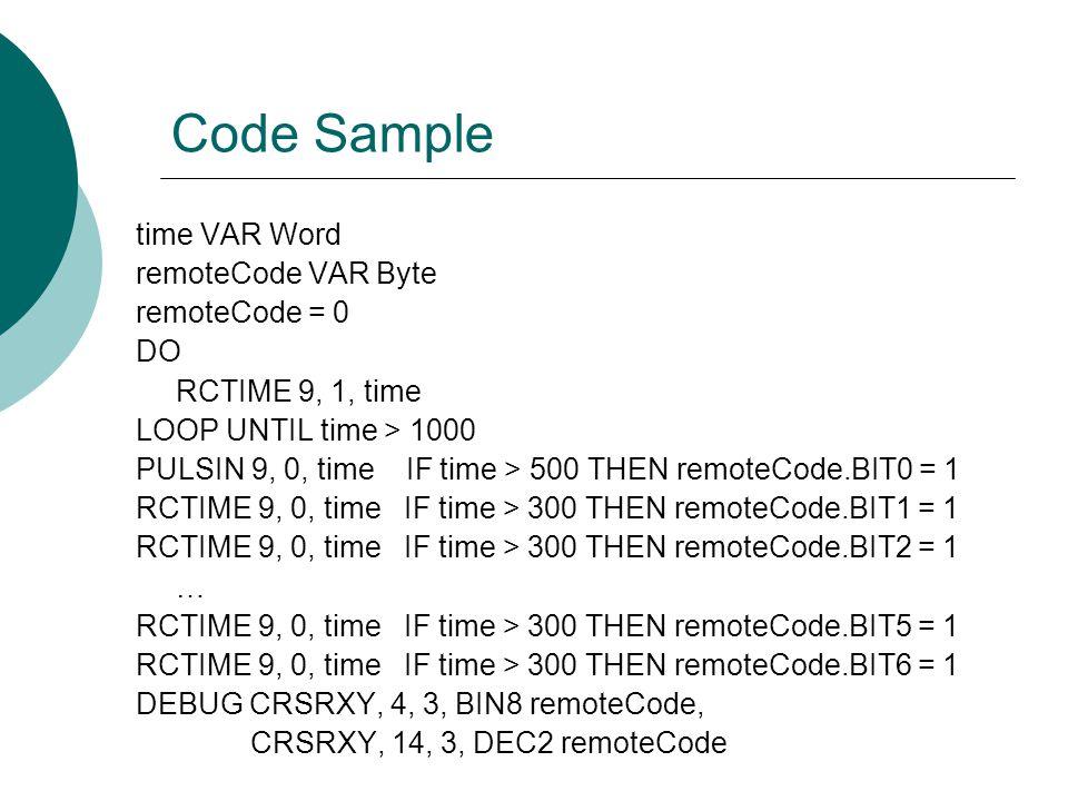 Code Sample time VAR Word remoteCode VAR Byte remoteCode = 0 DO RCTIME 9, 1, time LOOP UNTIL time > 1000 PULSIN 9, 0, time IF time > 500 THEN remoteCode.BIT0 = 1 RCTIME 9, 0, time IF time > 300 THEN remoteCode.BIT1 = 1 RCTIME 9, 0, time IF time > 300 THEN remoteCode.BIT2 = 1 … RCTIME 9, 0, time IF time > 300 THEN remoteCode.BIT5 = 1 RCTIME 9, 0, time IF time > 300 THEN remoteCode.BIT6 = 1 DEBUG CRSRXY, 4, 3, BIN8 remoteCode, CRSRXY, 14, 3, DEC2 remoteCode