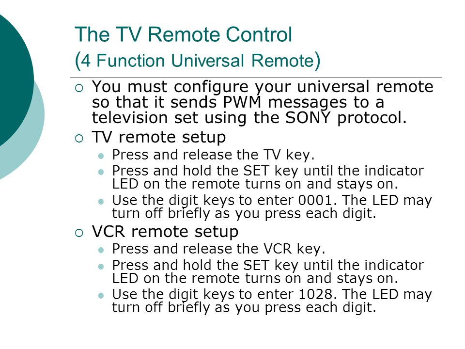 The TV Remote Control ( 4 Function Universal Remote ) You must configure your universal remote so that it sends PWM messages to a television set using the SONY protocol.